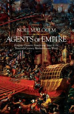 Agents of Empire: Knights, Corsairs, Jesuits and Spies in the Late Sixteenth-Century Mediterranean World