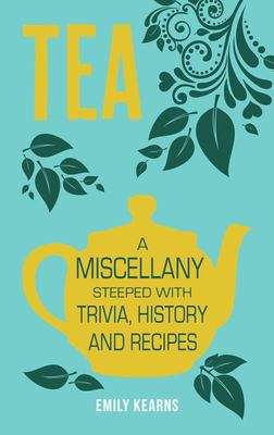 Tea: A Miscellany Steeped with Trivia, History and Recipes