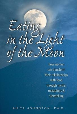 Eating in the Light of the Moon : How Women Can Transform Their Relationships with Food Through Myth, Metaphor and Storytelling