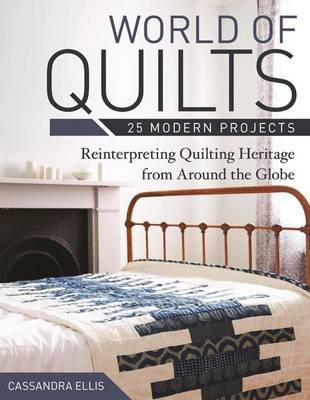 World of Quilts: 25 Modern Projects: Reinterpreting Quilting Heritage from Around the Globe