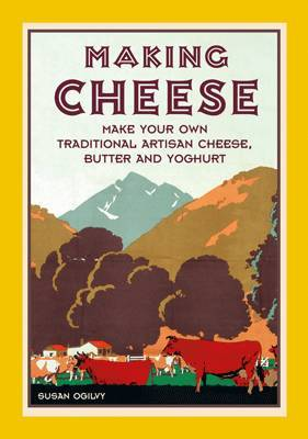 Making Cheese: Make Your Own Traditional Artisan Cheese, Butter and Yoghurt