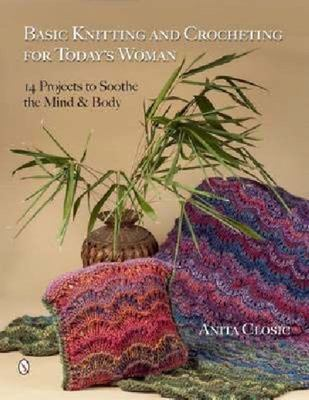 Basic Knitting & Crocheting for Today's Woman: 14 Projects to Soothe the Mind & Body
