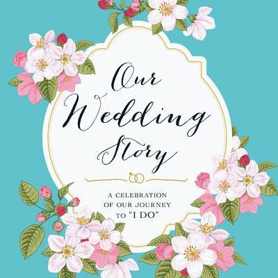 "Our Wedding Story: A Celebration of Our Journey to ""I Do"""