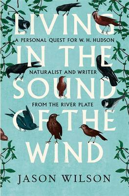Living in the Sound of the Wind: A Personal Quest for W.H. Hudson, Naturalist and Writer from the River Plate