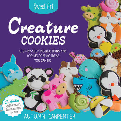Sweet Art: Creature Cookies: Step-by-Step Instructions and 80 Decorating Ideas You Can Do