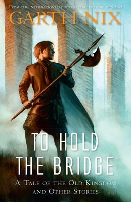 To Hold the Bridge: A Tale of the Old Kingdom and Other Stories