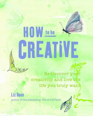 How to be Creative: Rediscover Your Inner Creativity and Live the Life You Truly Want