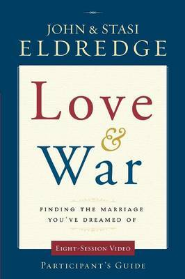 Love and War: Finding the Marriage You've Dreamed Of: Participant's Guide