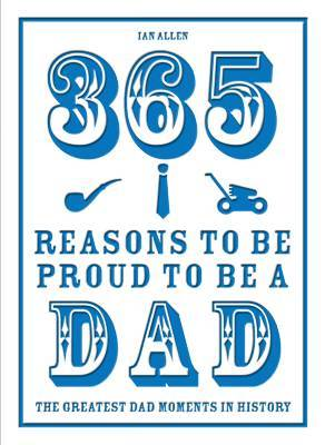 365 Reasons to be Proud to be a Dad: The Greatest Dad Moments in History