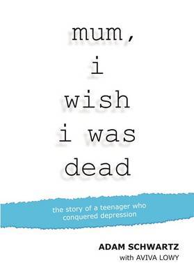 Mum, I Wish I Was Dead : The Story of a Teenager Who Conquered Depression
