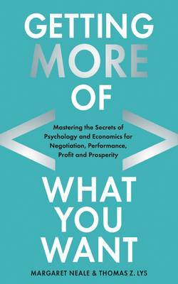 Getting (More of) What You Want: Mastering the Secrets of Psychology and Economics for Negotiation, Performance, Profit and Prosperity