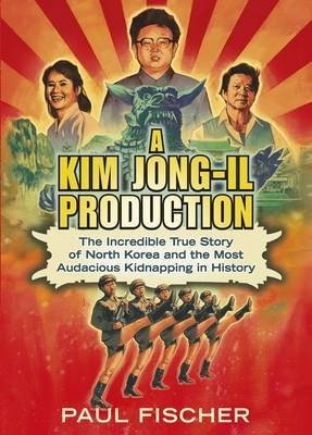 A Kim Jong-Il Production - The Story of North Korea and the Most Audacious Kidnapping in History