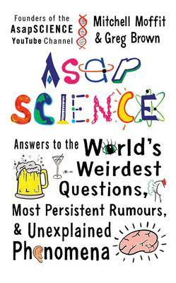 ASAP Science: Answers to the World's Weirdest Questions, Most Persistent Rumors, and Unexplained Phenomena