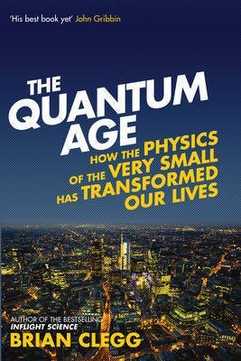 Quantum Age: How the Physics of the Very Small Has Transformed Our Lives