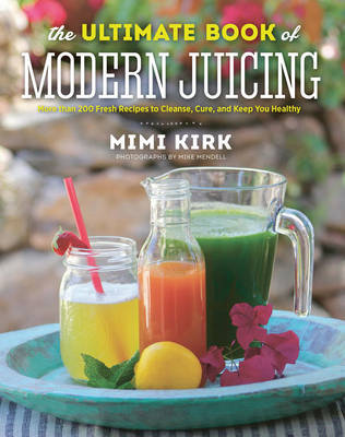 The Ultimate Book of Modern Juicing: More Than 200 Fresh Recipes to Cleanse, Cure, and Keep You Healthy