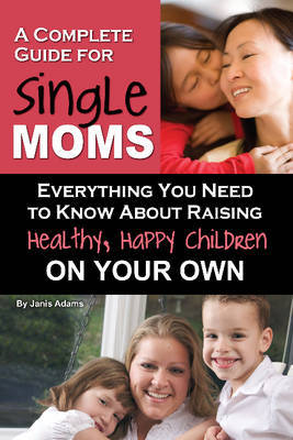 Complete Guide for New Single Moms: Everything You Need to Know About Raising Healthy, Happy Children on Your Own