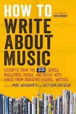 How to Write About Music Excerpts from the 33 1/3 Series, Magazines, Books and Blogs with Advice from Industry Leading Writers 33 1/3