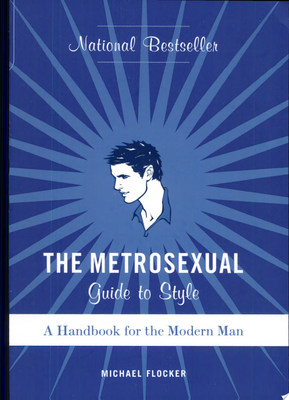 The Metrosexual Guide to StyleA Handbook for the Modern Man