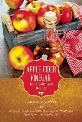 Apple Cider Vinegar for Health and Beauty : Recipes for Weight Loss, Clear Skin, Superior Health, and Much More--The Natural Way