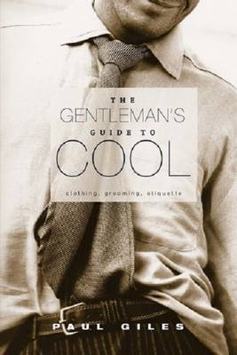 The Gentleman's Guide to Cool: Clothing, Grooming, Etiquette