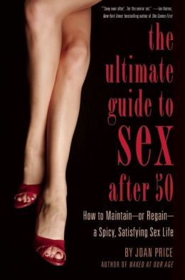 Ultimate Guide to Sex After Fifty: How to Maintain - or Regain - a Spicy, Satisfying Sex Life