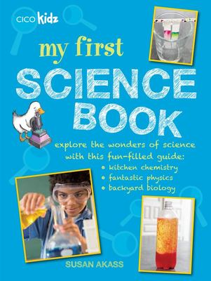 My First Science Book: Explore the Wonders of Science with This Fun-Filled Guide: Kitchen Chemistry, Fantastic Physics, Backyard Biology