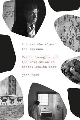 The Man Who Closed the Asylums: Franco Basaglia and the Revolution in Mental Health Care