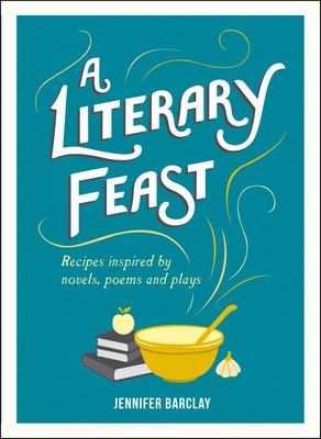 Literary Feast: Recipes Inspired by Novels, Poems and Plays