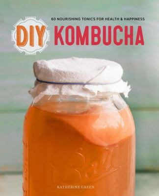 DIY Kombucha: 60 Nourishing Homemade Tonics for Health and Happiness