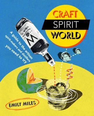 Craft Spirit World: A Guide to the Artisan Spirit Makers and Distillers You Need to Try