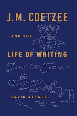 J. M. Coetzee and the Life of Writing: Face to Face with Time