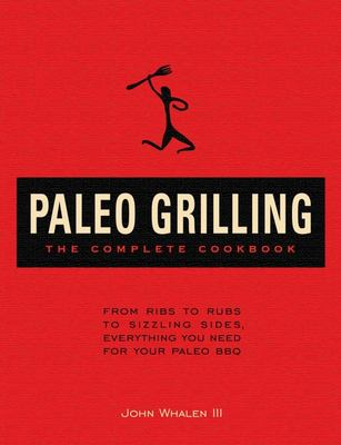 The Complete Paleo Grilling Cookbook: From Ribs to Rubs to Sizzling Sides, Everything You Need for Your Paleo Bbq