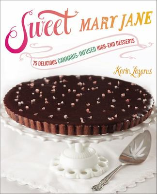 Sweet Mary Jane : 75 Delicious Cannabis-Infused High-End Desserts