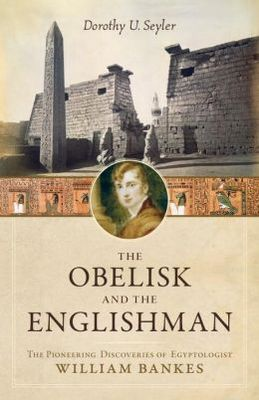 Obelisk and the Englishman: The Pioneering Discoveries of Egyptologist William Bankes
