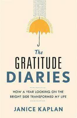 The Gratitude Diaries : How A Year of Living Gratefully Changed My Life