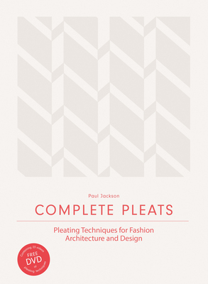 Complete Pleats - Pleating Techniques for Fashion, Architecture and Design