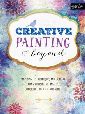Creative Painting & Beyond: Inspiring Tips, Techniques, and Ideas for Creating Whimsical Art in Acrylic, Watercolor, Gold Leaf, and More