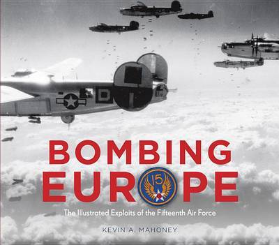 Bombing Europe: The Illustrated Exploits of the Fifteenth Air Force