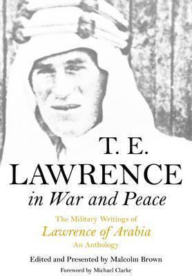 T. E. Lawrence in War and Peace: The Military Writings of Lawrence of Arabia - An Anthology