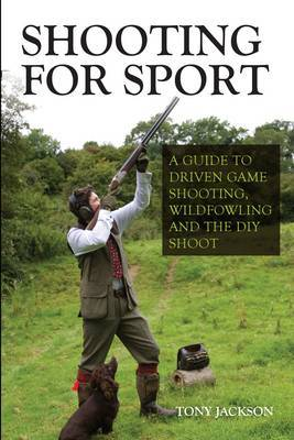 Shooting for Sport: A Guide to Driven Game Shooting, Wildfowling and the DIY Shoot