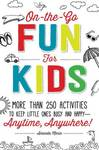 On the Go Fun for Kids: More Than 250 Activities to Keep Little Ones Busy and Happy Anytime, Anywhere!