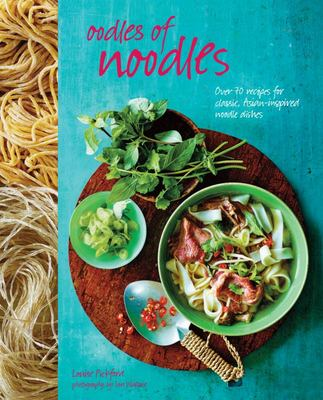 Oodles of Noodles: Over 60 Recipes for Classic and Asian-Inspired Noodle Dishes