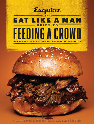 The Eat Like a Man Guide to Feeding a Crowd: Food and Drink for Family, Friends, and Drop-Ins