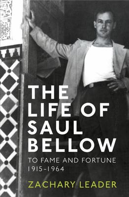 The Life of Saul Bellow: To Fame and Fortune, 1915-1964: v. 1