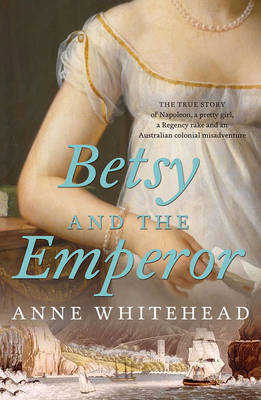 Betsy and the Emperor: The True Story of Napoleon, a Pretty Girl, a Regency Rake, and an Australian Colonial Misadventure
