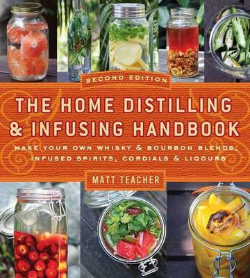 The Home Distilling and Infusing Handbook: Make Your Own Whiskey and Bourbon Blends, Infused Spirits, Cordials and Liquors