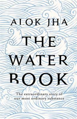 The Water Book - The extraordinary story of our most ordinary substance