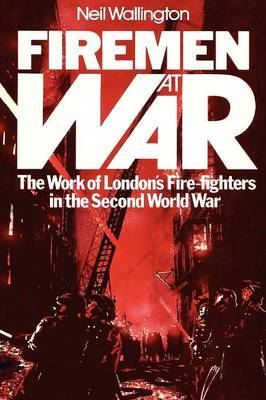 Firemen at War: The Work of London's Fire Fighters in the Second World War