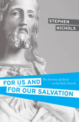 The For Us and For Our Salvation: Doctrine Of Christ in the Early Church