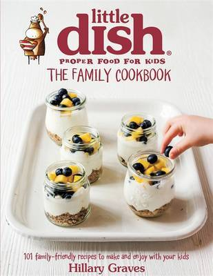 The Little Dish Family Cookbook: 101 Family-Friendly Recipes to Make and Enjoy with Your Kids